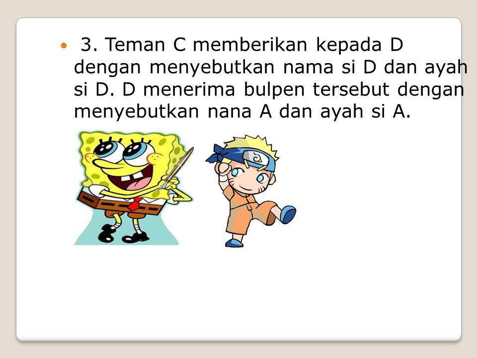 3. Teman C memberikan kepada D dengan menyebutkan nama si D dan ayah si D. D menerima bulpen tersebut dengan menyebutkan nana A dan ayah si A.