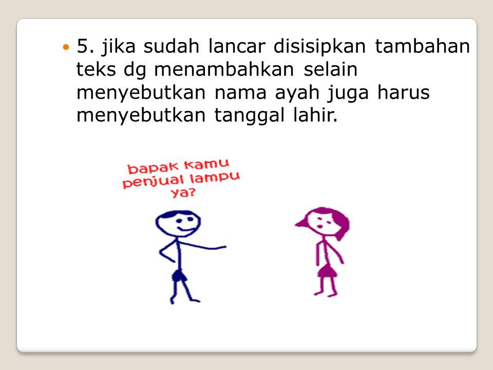 5. jika sudah lancar disisipkan tambahan teks dg menambahkan selain menyebutkan nama ayah juga harus menyebutkan tanggal lahir.