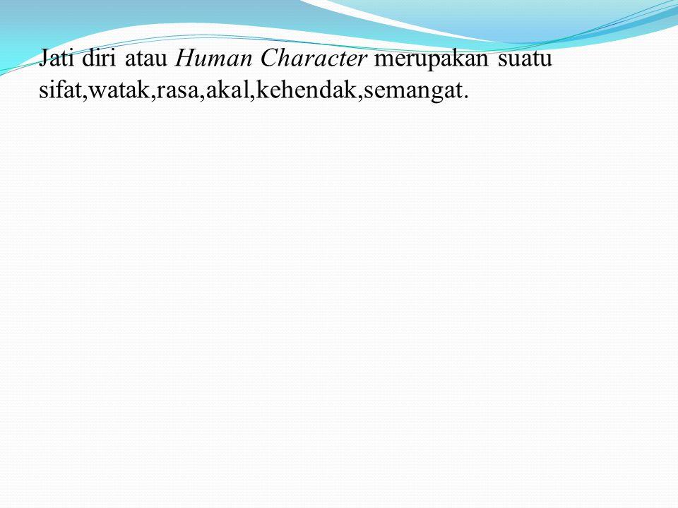 Jati diri atau Human Character merupakan suatu sifat,watak,rasa,akal,kehendak,semangat.