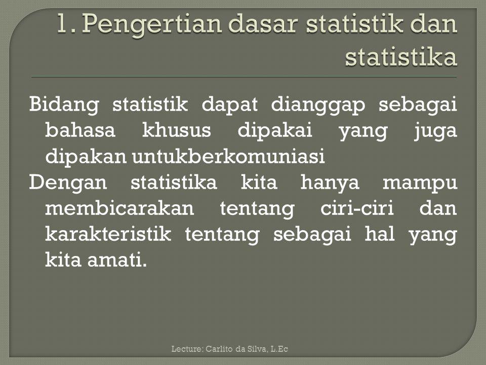 Bidang statistik dapat dianggap sebagai bahasa khusus dipakai yang juga dipakan untukberkomuniasi Dengan statistika kita hanya mampu membicarakan tentang ciri-ciri dan karakteristik tentang sebagai hal yang kita amati.