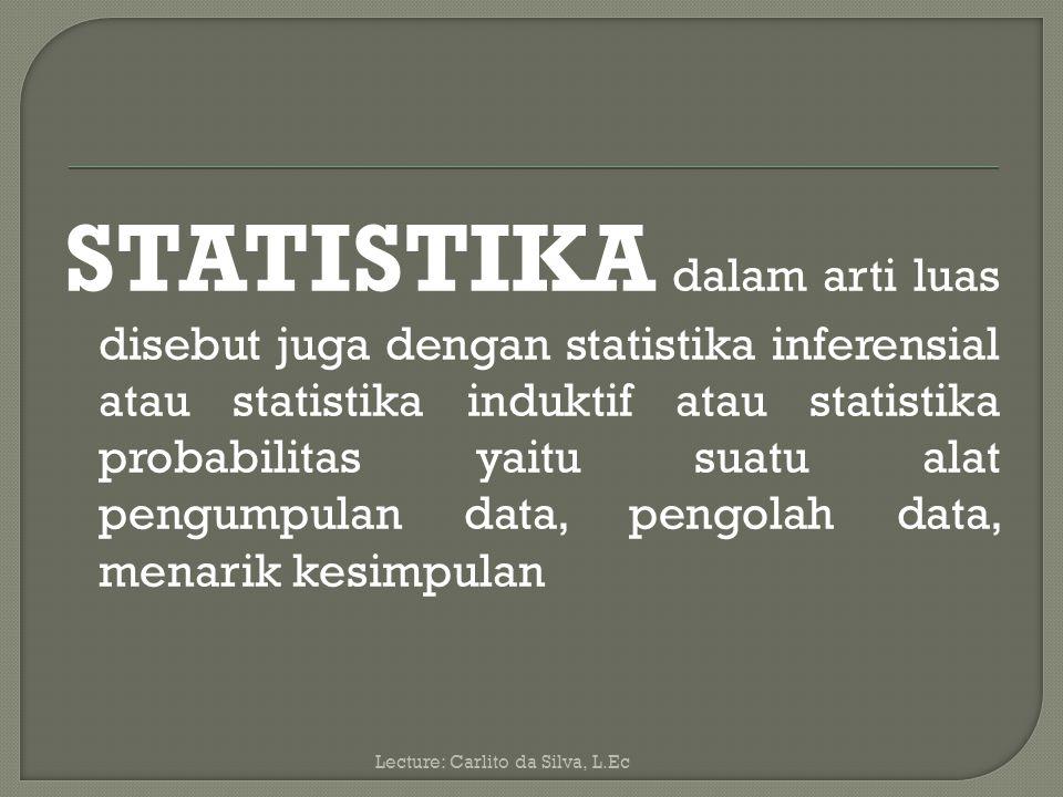 STATISTIKA dalam arti luas disebut juga dengan statistika inferensial atau statistika induktif atau statistika probabilitas yaitu suatu alat pengumpulan data, pengolah data, menarik kesimpulan Lecture: Carlito da Silva, L.Ec