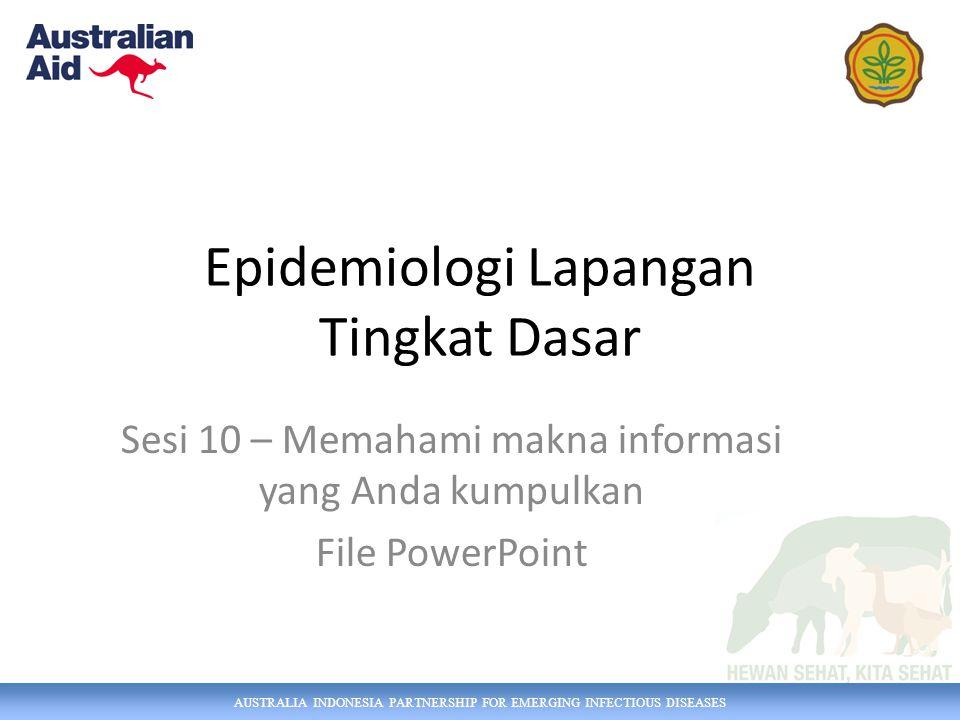 AUSTRALIA INDONESIA PARTNERSHIP FOR EMERGING INFECTIOUS DISEASES Epidemiologi Lapangan Tingkat Dasar Sesi 10 – Memahami makna informasi yang Anda kumpulkan File PowerPoint