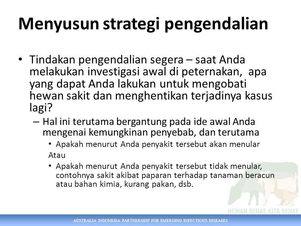 AUSTRALIA INDONESIA PARTNERSHIP FOR EMERGING INFECTIOUS DISEASES Menyusun strategi pengendalian Tindakan pengendalian segera – saat Anda melakukan investigasi awal di peternakan, apa yang dapat Anda lakukan untuk mengobati hewan sakit dan menghentikan terjadinya kasus lagi.