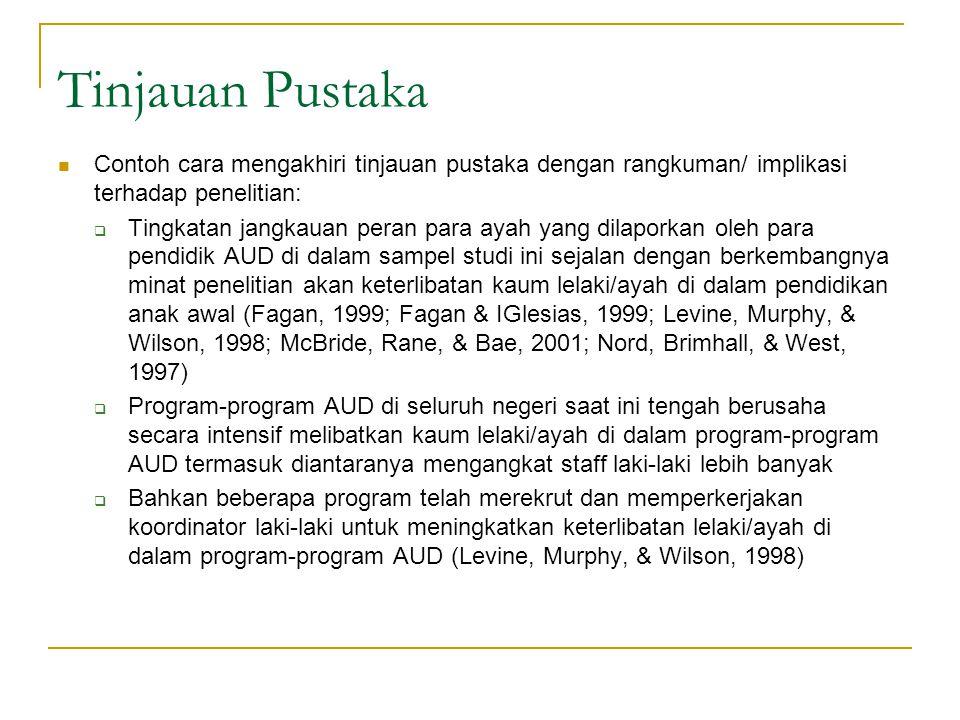 Tinjauan Pustaka Contoh cara mengakhiri tinjauan pustaka dengan rangkuman/ implikasi terhadap penelitian:  Tingkatan jangkauan peran para ayah yang dilaporkan oleh para pendidik AUD di dalam sampel studi ini sejalan dengan berkembangnya minat penelitian akan keterlibatan kaum lelaki/ayah di dalam pendidikan anak awal (Fagan, 1999; Fagan & IGlesias, 1999; Levine, Murphy, & Wilson, 1998; McBride, Rane, & Bae, 2001; Nord, Brimhall, & West, 1997)  Program-program AUD di seluruh negeri saat ini tengah berusaha secara intensif melibatkan kaum lelaki/ayah di dalam program-program AUD termasuk diantaranya mengangkat staff laki-laki lebih banyak  Bahkan beberapa program telah merekrut dan memperkerjakan koordinator laki-laki untuk meningkatkan keterlibatan lelaki/ayah di dalam program-program AUD (Levine, Murphy, & Wilson, 1998)