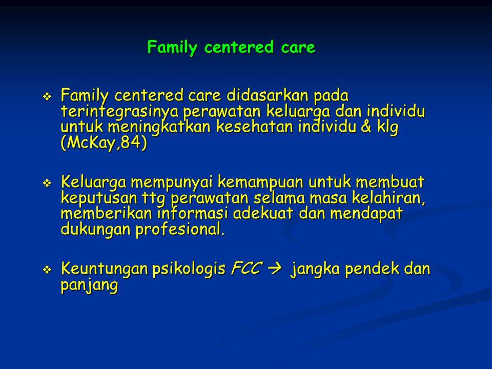 Family centered care  Family centered care didasarkan pada terintegrasinya perawatan keluarga dan individu untuk meningkatkan kesehatan individu & klg (McKay,84)  Keluarga mempunyai kemampuan untuk membuat keputusan ttg perawatan selama masa kelahiran, memberikan informasi adekuat dan mendapat dukungan profesional.