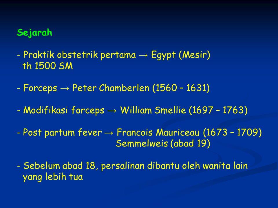 Sejarah - Praktik obstetrik pertama → Egypt (Mesir) th 1500 SM - Forceps → Peter Chamberlen (1560 – 1631) - Modifikasi forceps → William Smellie (1697 – 1763) - Post partum fever → Francois Mauriceau (1673 – 1709) Semmelweis (abad 19) - Sebelum abad 18, persalinan dibantu oleh wanita lain yang lebih tua