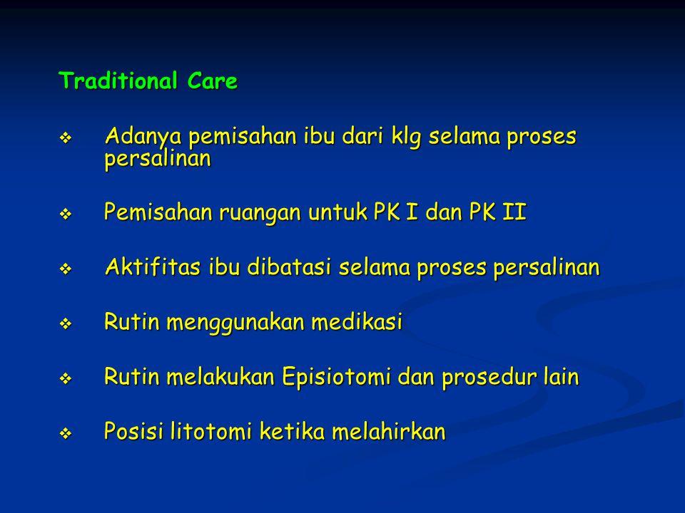 Traditional Care  Adanya pemisahan ibu dari klg selama proses persalinan  Pemisahan ruangan untuk PK I dan PK II  Aktifitas ibu dibatasi selama proses persalinan  Rutin menggunakan medikasi  Rutin melakukan Episiotomi dan prosedur lain  Posisi litotomi ketika melahirkan
