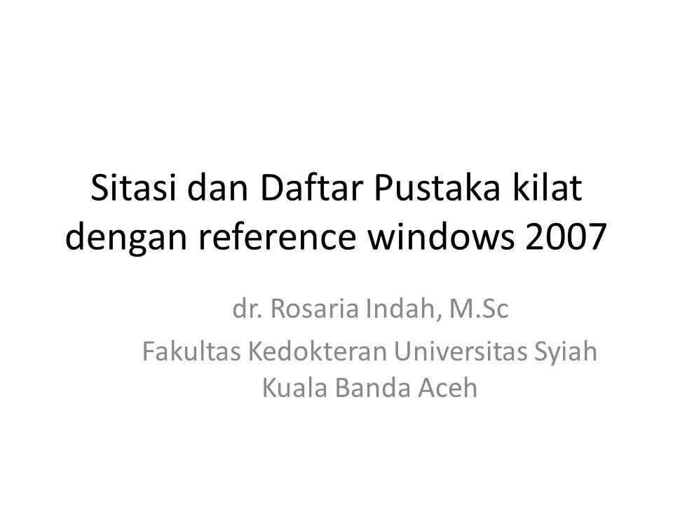 Sitasi dan Daftar Pustaka kilat dengan reference windows 2007 dr. Rosaria Indah, M.Sc Fakultas Kedokteran Universitas Syiah Kuala Banda Aceh