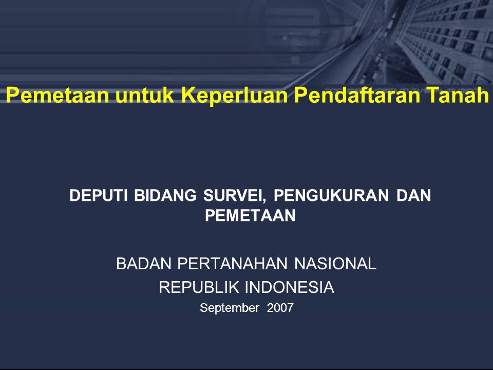 DEPUTI BIDANG SURVEI, PENGUKURAN DAN PEMETAAN BADAN PERTANAHAN NASIONAL REPUBLIK INDONESIA September 2007 Pemetaan untuk Keperluan Pendaftaran Tanah