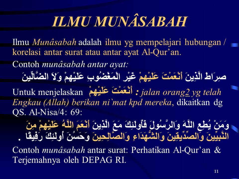 11 ILMU MUNÂSABAH Ilmu Munâsabah adalah ilmu yg mempelajari hubungan / korelasi antar surat atau antar ayat Al-Qur'an. Contoh munâsabah antar ayat: صِ