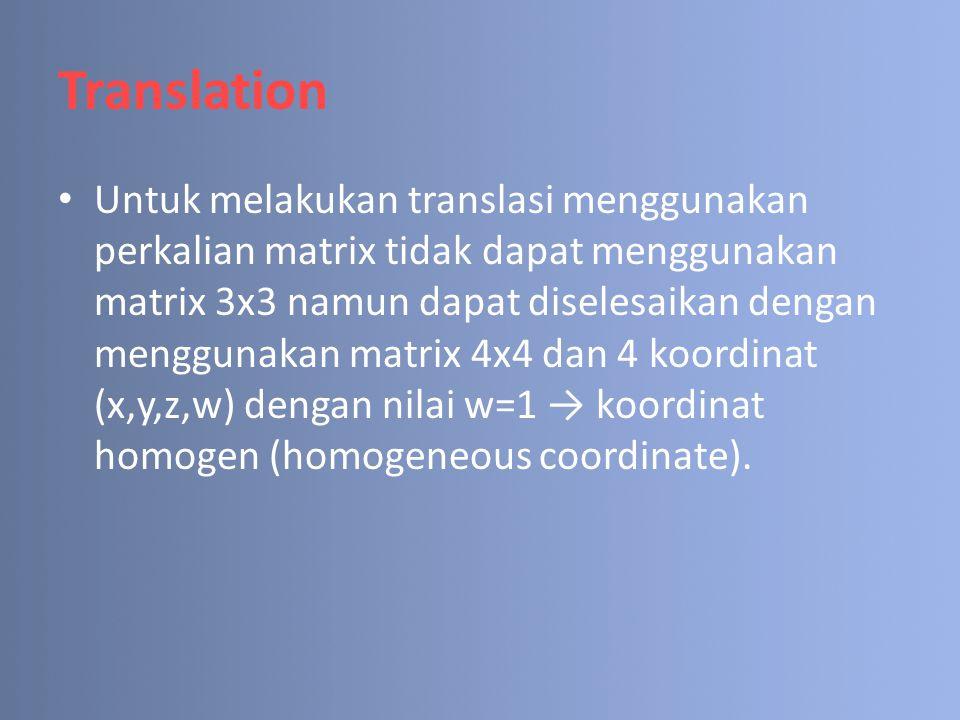 Translation Untuk melakukan translasi menggunakan perkalian matrix tidak dapat menggunakan matrix 3x3 namun dapat diselesaikan dengan menggunakan matrix 4x4 dan 4 koordinat (x,y,z,w) dengan nilai w=1 → koordinat homogen (homogeneous coordinate).