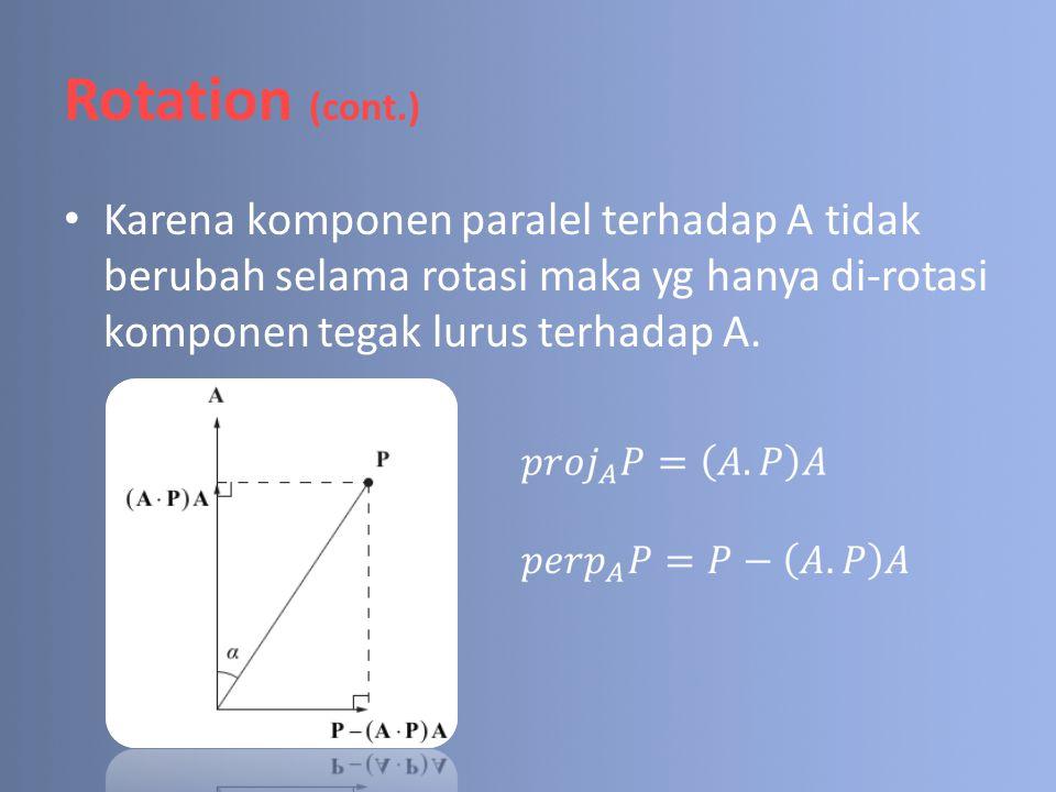 Rotation (cont.) Karena komponen paralel terhadap A tidak berubah selama rotasi maka yg hanya di-rotasi komponen tegak lurus terhadap A.