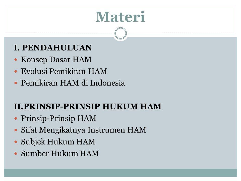 Materi I. PENDAHULUAN Konsep Dasar HAM Evolusi Pemikiran HAM Pemikiran HAM di Indonesia II.PRINSIP-PRINSIP HUKUM HAM Prinsip-Prinsip HAM Sifat Mengika