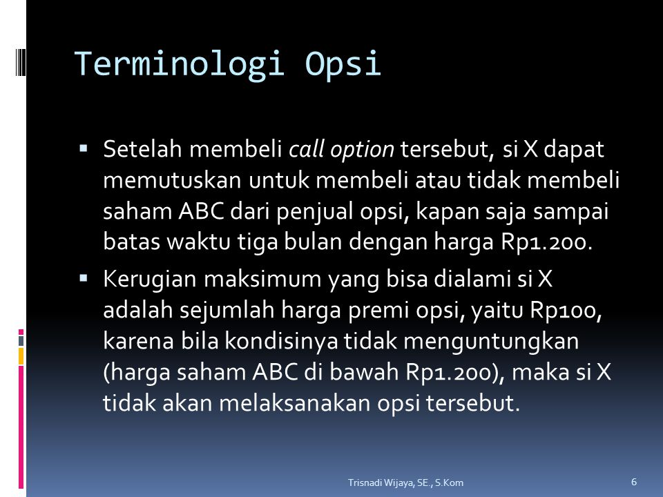 Terminologi Opsi  Setelah membeli call option tersebut, si X dapat memutuskan untuk membeli atau tidak membeli saham ABC dari penjual opsi, kapan saj