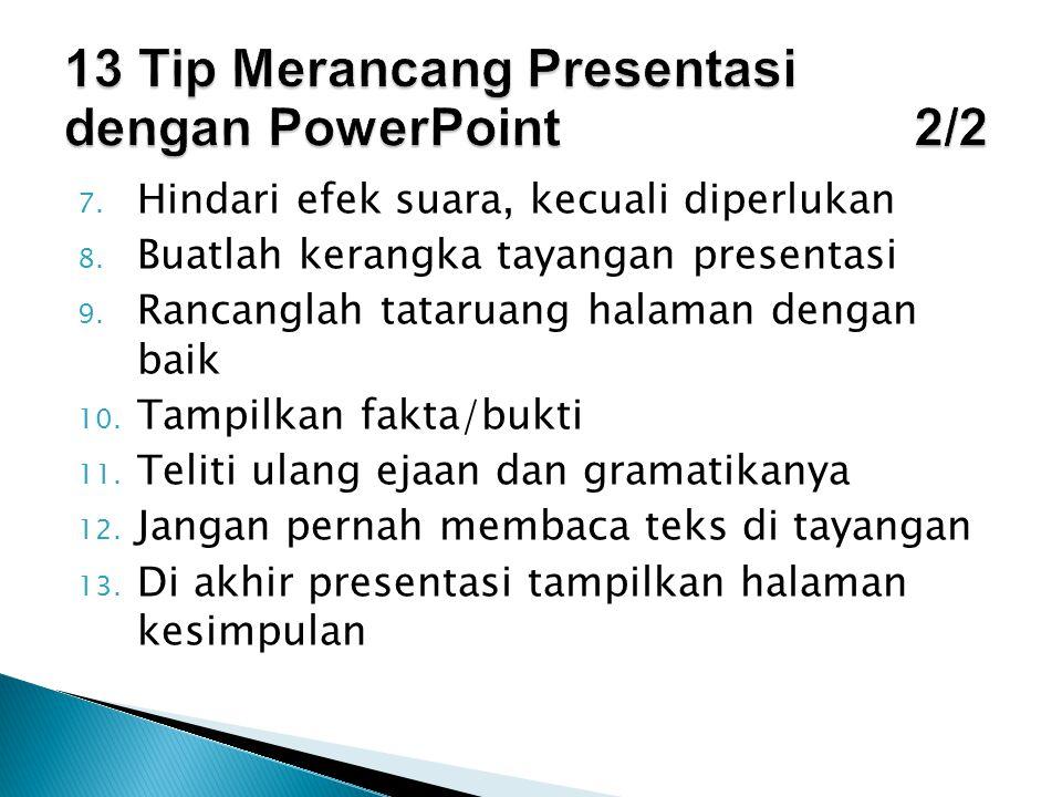 7. Hindari efek suara, kecuali diperlukan 8. Buatlah kerangka tayangan presentasi 9. Rancanglah tataruang halaman dengan baik 10. Tampilkan fakta/bukt
