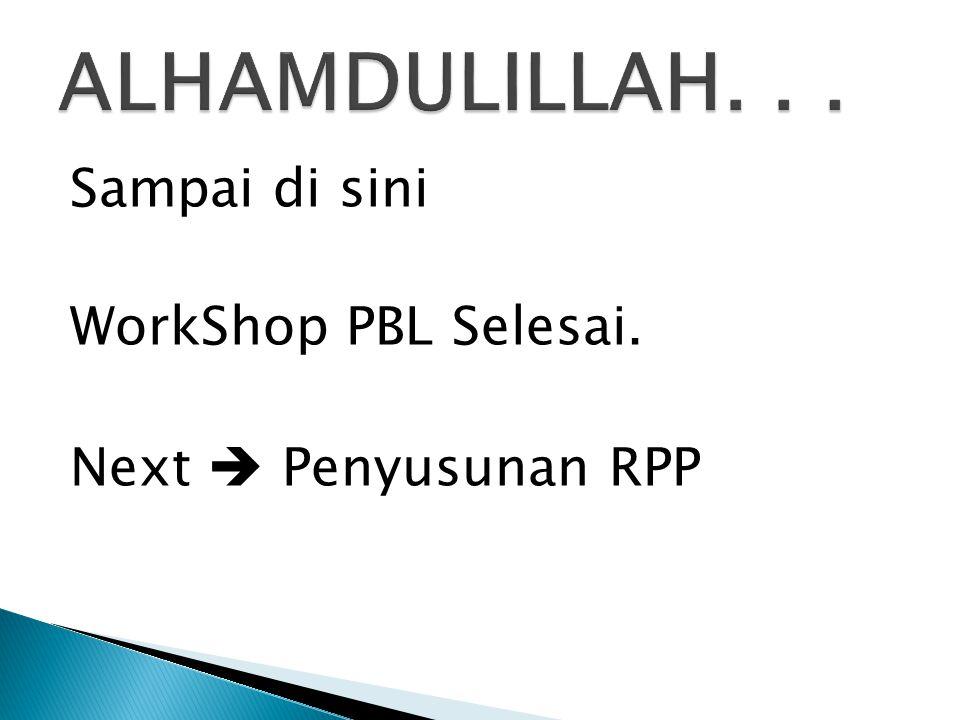 Sampai di sini WorkShop PBL Selesai. Next  Penyusunan RPP