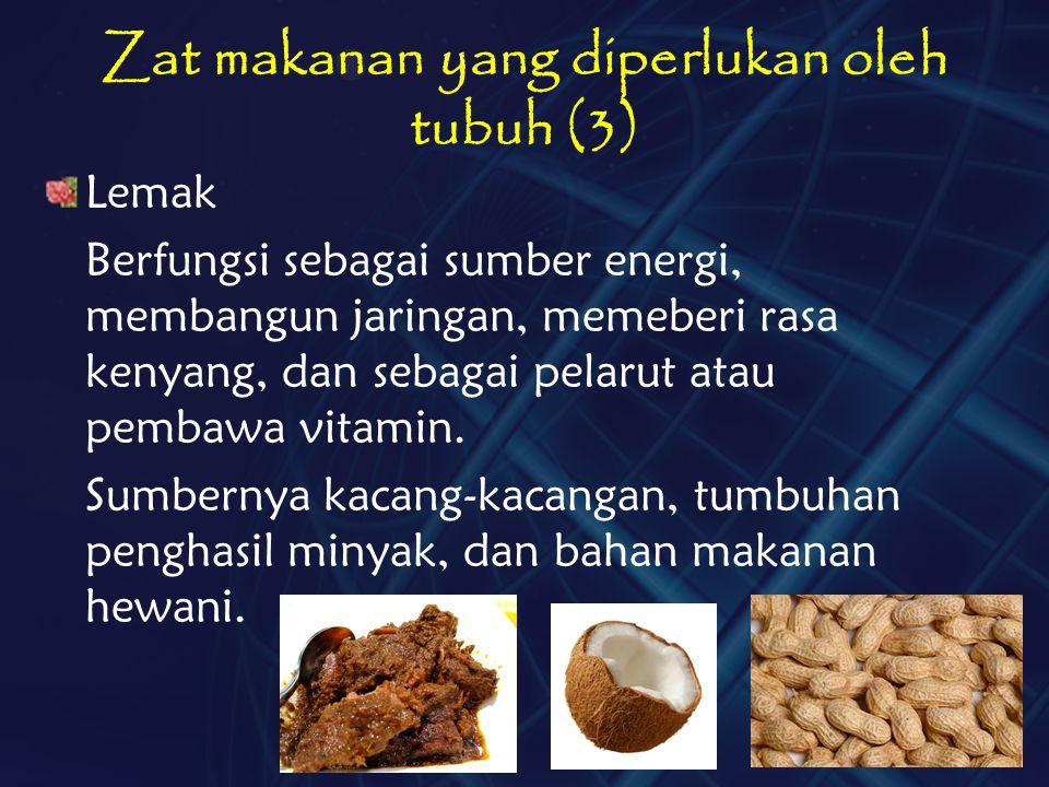 Zat makanan yang diperlukan oleh tubuh (3) Lemak Berfungsi sebagai sumber energi, membangun jaringan, memeberi rasa kenyang, dan sebagai pelarut atau