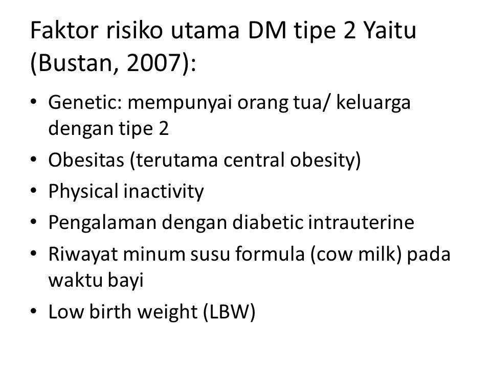 Faktor risiko utama DM tipe 2 Yaitu (Bustan, 2007): Genetic: mempunyai orang tua/ keluarga dengan tipe 2 Obesitas (terutama central obesity) Physical inactivity Pengalaman dengan diabetic intrauterine Riwayat minum susu formula (cow milk) pada waktu bayi Low birth weight (LBW)