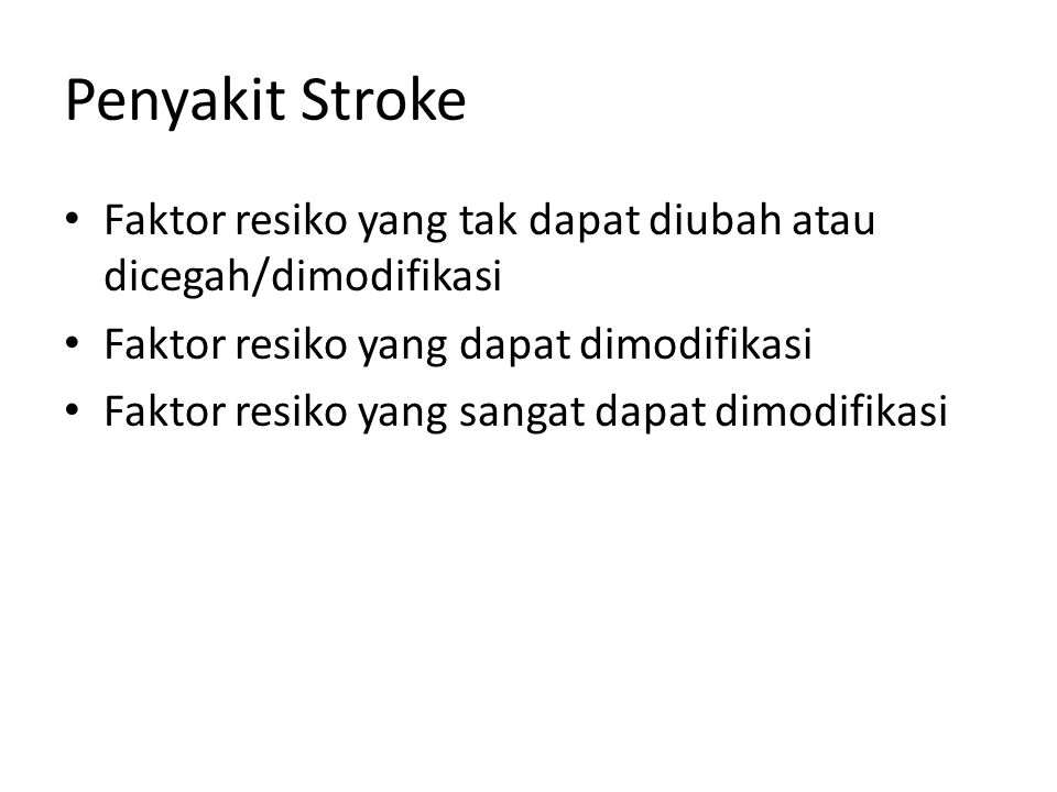 Penyakit Stroke Faktor resiko yang tak dapat diubah atau dicegah/dimodifikasi Faktor resiko yang dapat dimodifikasi Faktor resiko yang sangat dapat dimodifikasi