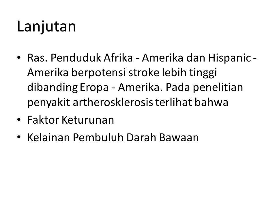 Lanjutan Ras. Penduduk Afrika ‐ Amerika dan Hispanic ‐ Amerika berpotensi stroke lebih tinggi dibanding Eropa ‐ Amerika. Pada penelitian penyakit arth