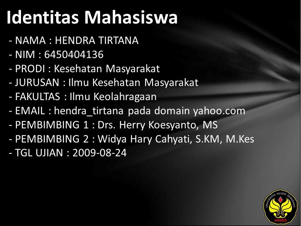 Identitas Mahasiswa - NAMA : HENDRA TIRTANA - NIM : 6450404136 - PRODI : Kesehatan Masyarakat - JURUSAN : Ilmu Kesehatan Masyarakat - FAKULTAS : Ilmu Keolahragaan - EMAIL : hendra_tirtana pada domain yahoo.com - PEMBIMBING 1 : Drs.