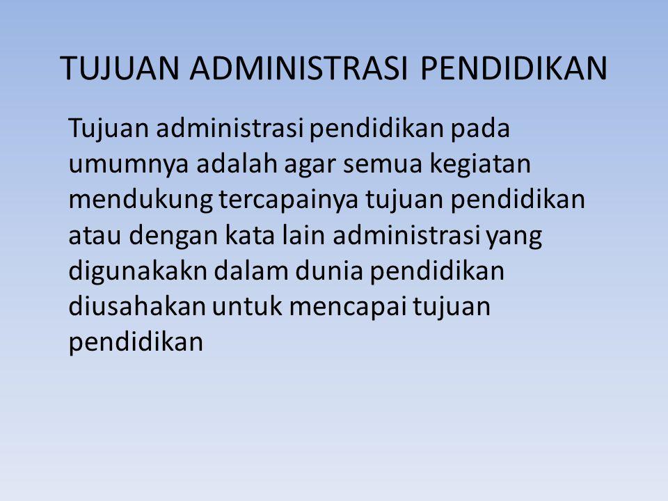 TUJUAN ADMINISTRASI PENDIDIKAN Tujuan administrasi pendidikan pada umumnya adalah agar semua kegiatan mendukung tercapainya tujuan pendidikan atau den