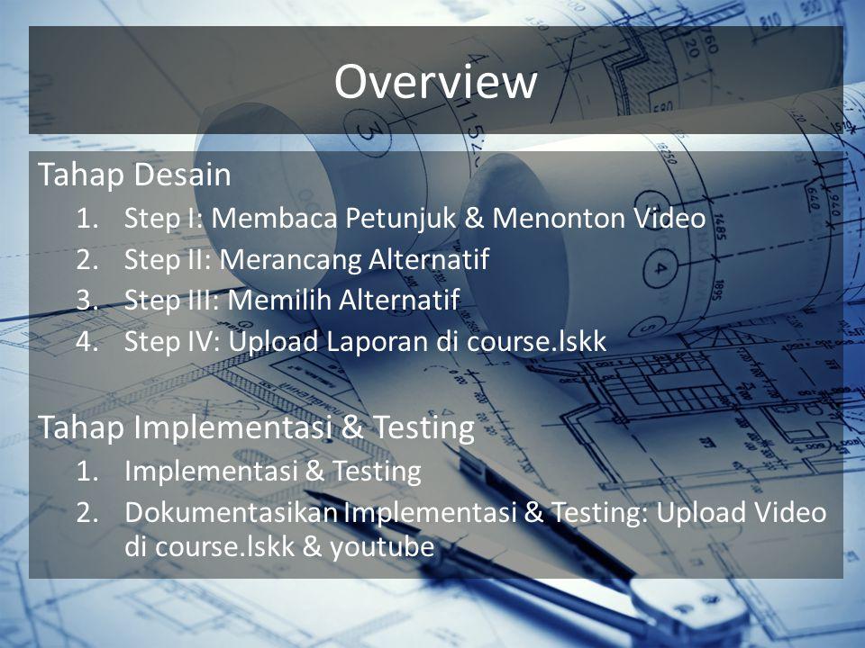 Overview Tahap Desain 1.Step I: Membaca Petunjuk & Menonton Video 2.Step II: Merancang Alternatif 3.Step III: Memilih Alternatif 4.Step IV: Upload Laporan di course.lskk Tahap Implementasi & Testing 1.Implementasi & Testing 2.Dokumentasikan Implementasi & Testing: Upload Video di course.lskk & youtube