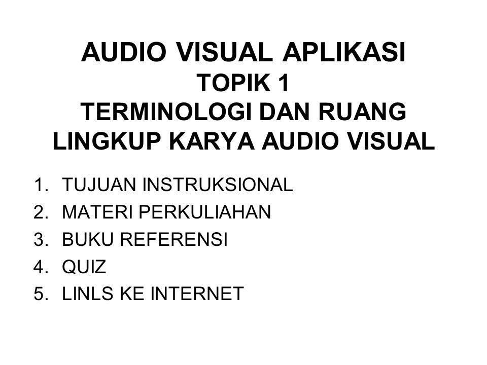 AUDIO VISUAL APLIKASI TOPIK 1 TERMINOLOGI DAN RUANG LINGKUP KARYA AUDIO VISUAL 1.TUJUAN INSTRUKSIONAL 2.MATERI PERKULIAHAN 3.BUKU REFERENSI 4.QUIZ 5.L
