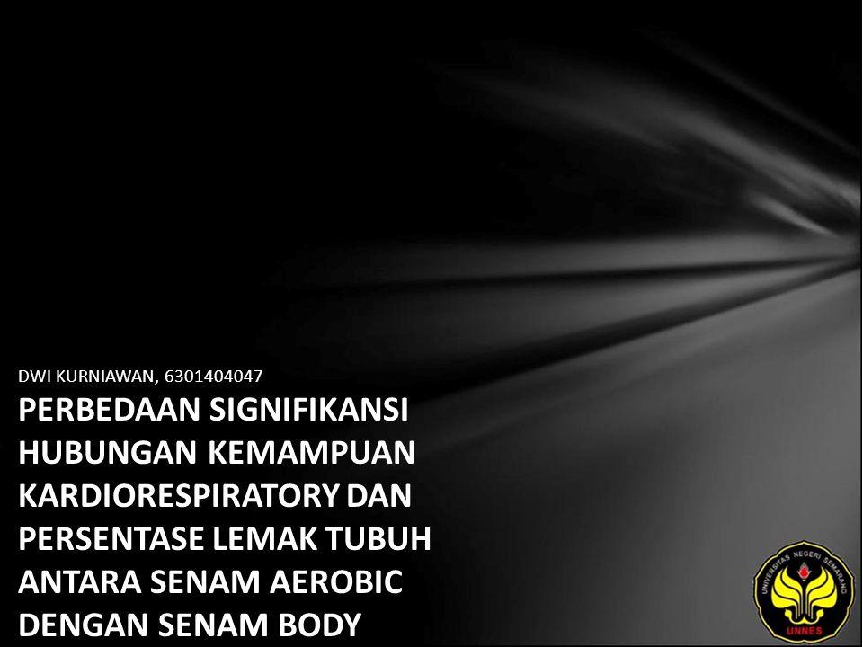 DWI KURNIAWAN, 6301404047 PERBEDAAN SIGNIFIKANSI HUBUNGAN KEMAMPUAN KARDIORESPIRATORY DAN PERSENTASE LEMAK TUBUH ANTARA SENAM AEROBIC DENGAN SENAM BODY LANGUANGE PADA ANGGOTA SANGGAR SENAM SANTA ANA SEMARANG TAHUN 2009