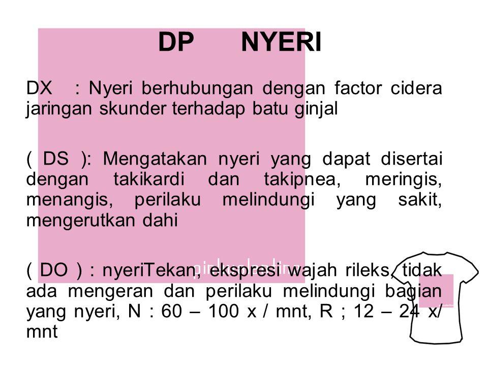 DP NYERI DX : Nyeri berhubungan dengan factor cidera jaringan skunder terhadap batu ginjal ( DS ): Mengatakan nyeri yang dapat disertai dengan takikar