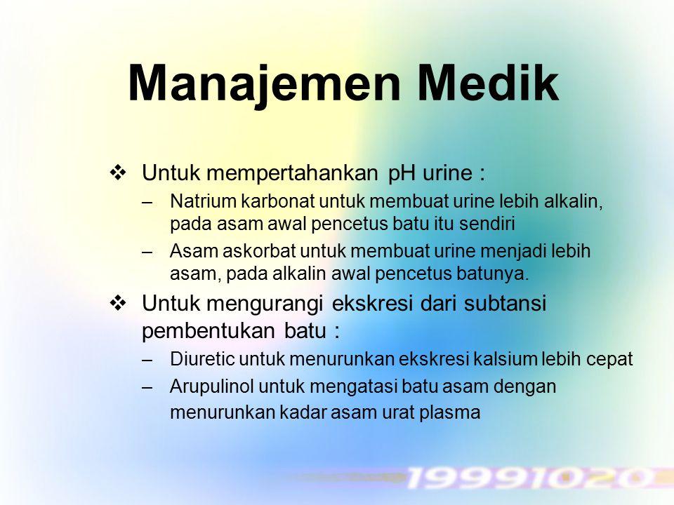Manajemen Medik  Untuk mempertahankan pH urine : –Natrium karbonat untuk membuat urine lebih alkalin, pada asam awal pencetus batu itu sendiri –Asam
