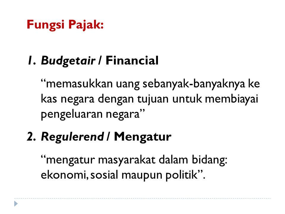 Fungsi Pajak: 1.Budgetair / Financial memasukkan uang sebanyak-banyaknya ke kas negara dengan tujuan untuk membiayai pengeluaran negara 2.Regulerend / Mengatur mengatur masyarakat dalam bidang: ekonomi, sosial maupun politik .