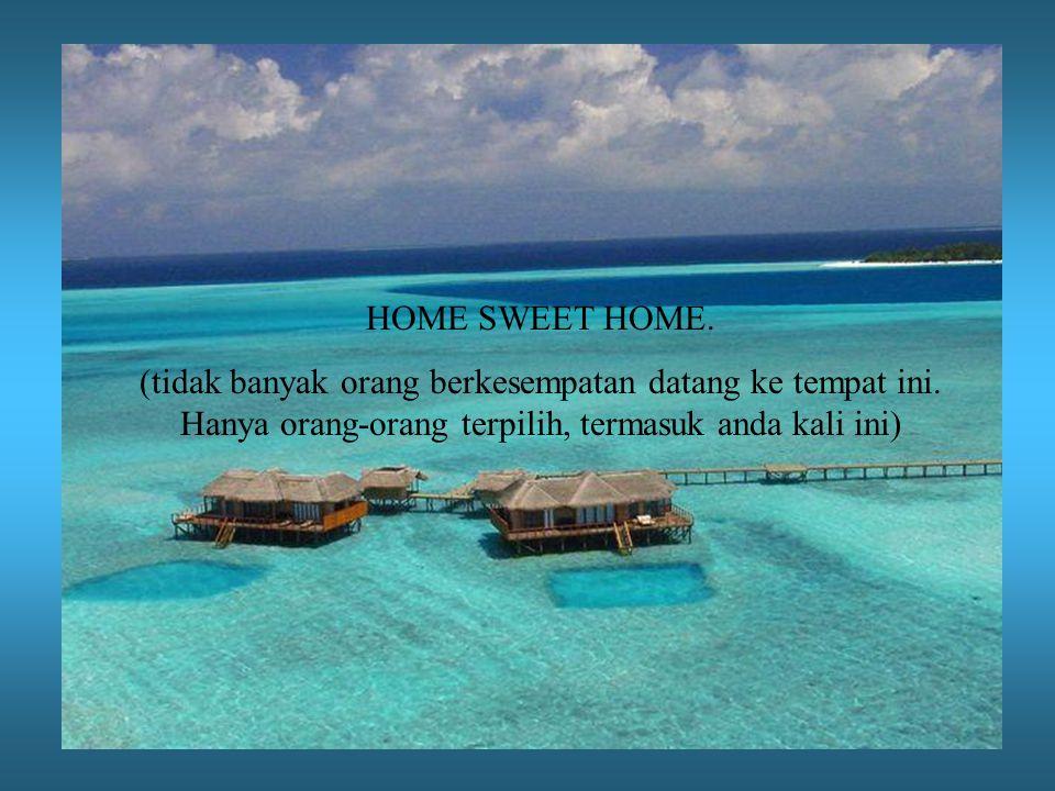 HOME SWEET HOME. (tidak banyak orang berkesempatan datang ke tempat ini.