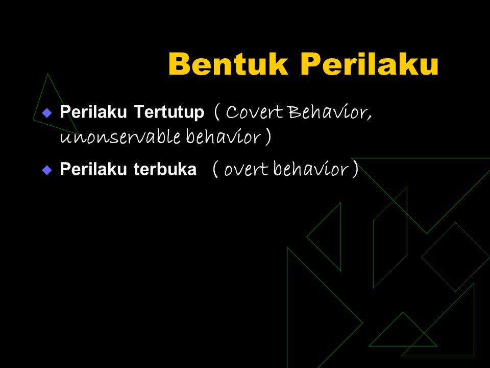 Bentuk Perilaku  Perilaku Tertutup ( Covert Behavior, unonservable behavior )  Perilaku terbuka ( overt behavior )