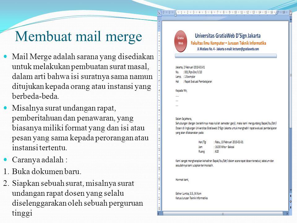Membuat mail merge Mail Merge adalah sarana yang disediakan untuk melakukan pembuatan surat masal, dalam arti bahwa isi suratnya sama namun ditujukan kepada orang atau instansi yang berbeda-beda.