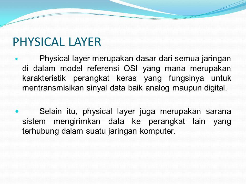 PHYSICAL LAYER Physical layer merupakan dasar dari semua jaringan di dalam model referensi OSI yang mana merupakan karakteristik perangkat keras yang