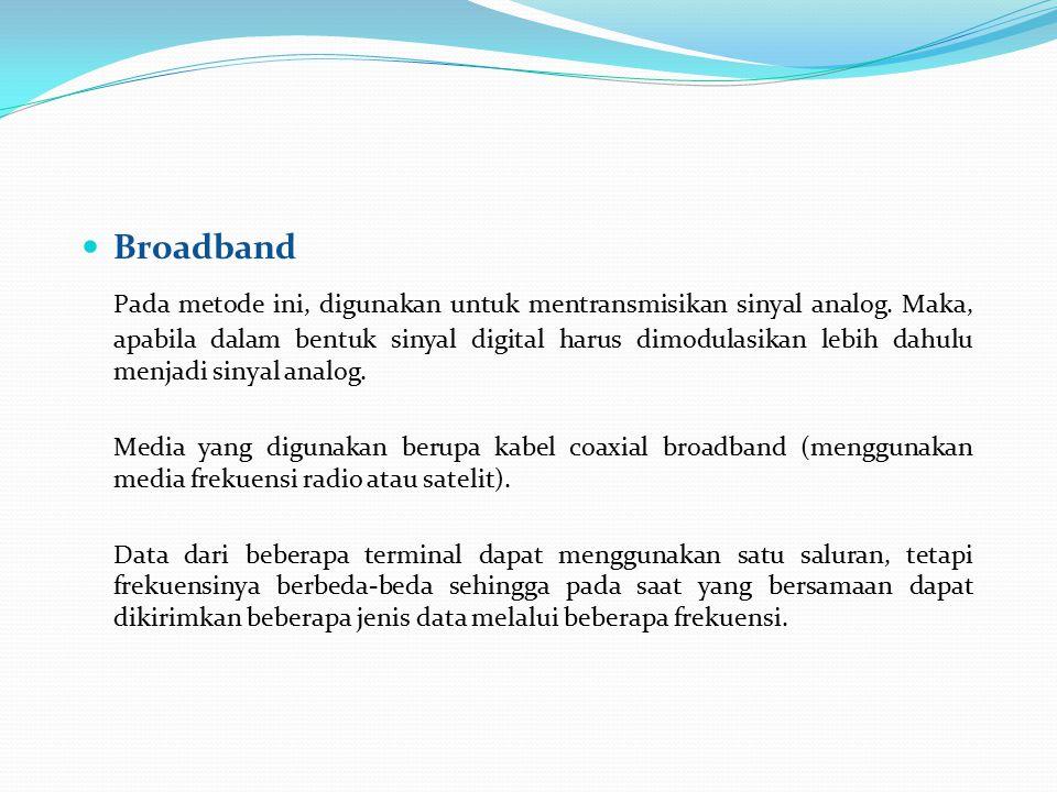 Broadband Pada metode ini, digunakan untuk mentransmisikan sinyal analog. Maka, apabila dalam bentuk sinyal digital harus dimodulasikan lebih dahulu m