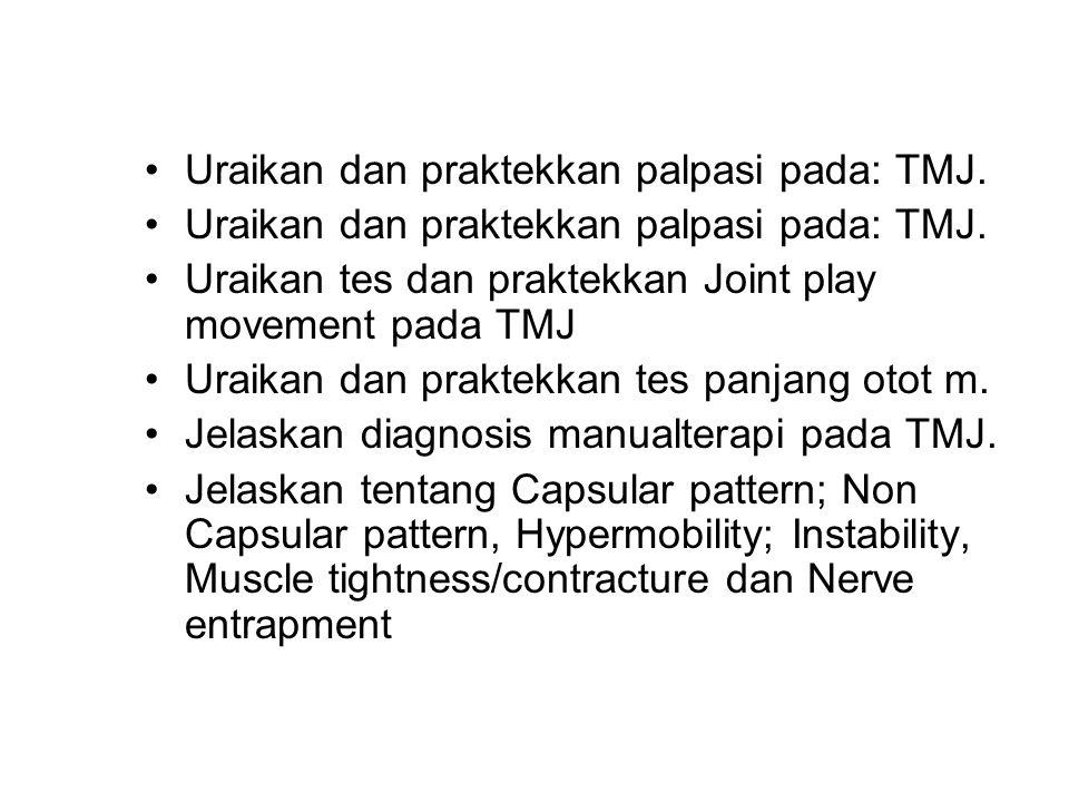 Uraikan dan praktekkan palpasi pada: TMJ. Uraikan tes dan praktekkan Joint play movement pada TMJ Uraikan dan praktekkan tes panjang otot m. Jelaskan