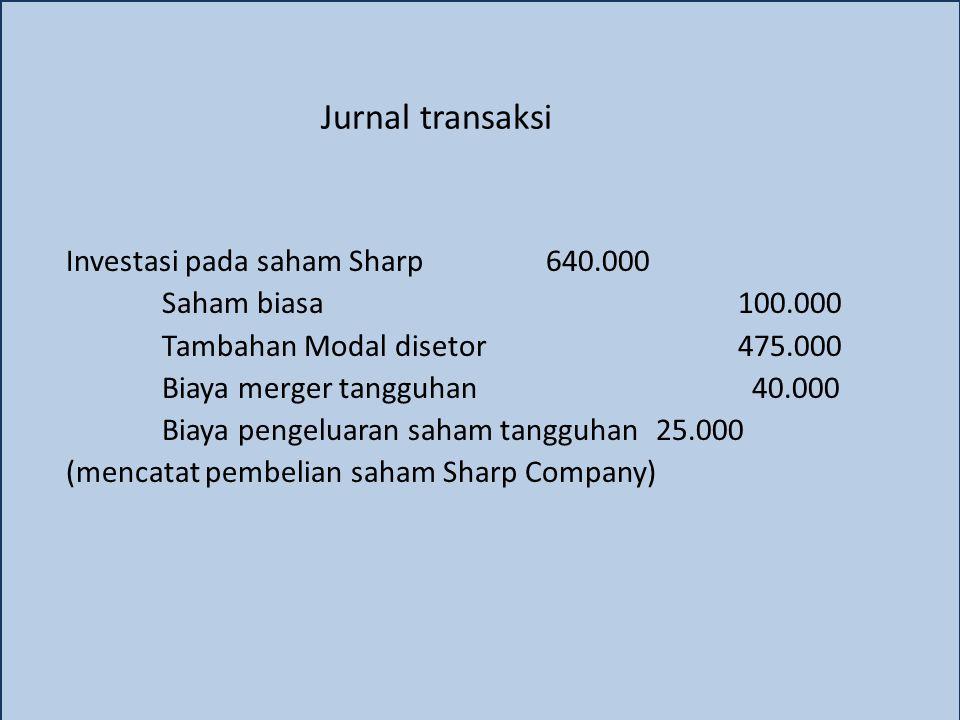 Jurnal transaksi Investasi pada saham Sharp640.000 Saham biasa100.000 Tambahan Modal disetor475.000 Biaya merger tangguhan 40.000 Biaya pengeluaran sa