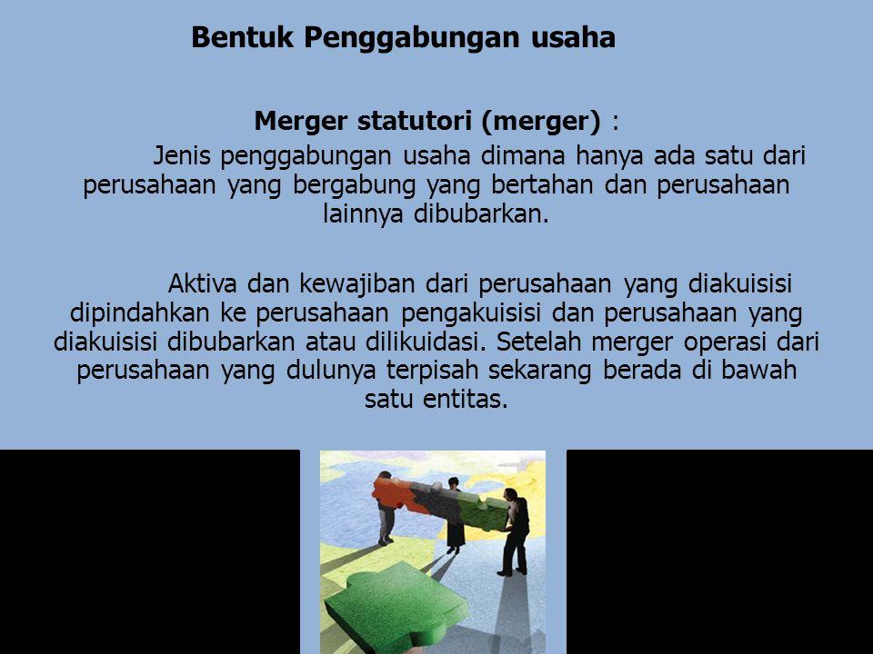 Bentuk Penggabungan usaha Merger statutori (merger) : Jenis penggabungan usaha dimana hanya ada satu dari perusahaan yang bergabung yang bertahan dan perusahaan lainnya dibubarkan.