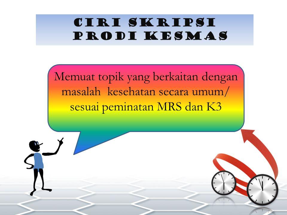 CIRI SKRIPSI PRODI KESMAS Memuat topik yang berkaitan dengan masalah kesehatan secara umum/ sesuai peminatan MRS dan K3
