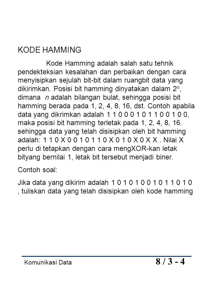 Komunikasi Data 8 / 3 - 4 KODE HAMMING Kode Hamming adalah salah satu tehnik pendekteksian kesalahan dan perbaikan dengan cara menyisipkan sejulah bit