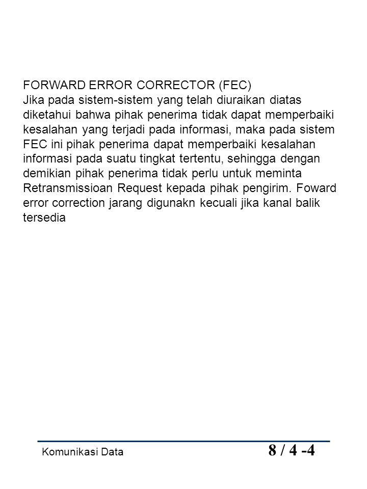 Komunikasi Data 8 / 4 -4 FORWARD ERROR CORRECTOR (FEC) Jika pada sistem-sistem yang telah diuraikan diatas diketahui bahwa pihak penerima tidak dapat