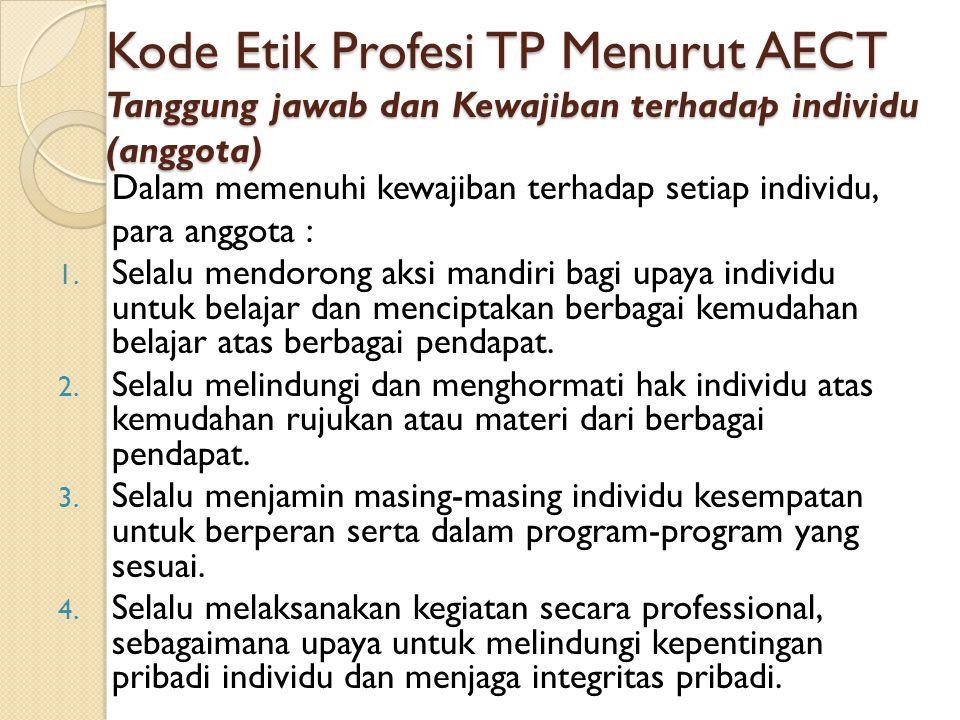 Kode Etik Profesi TP Menurut AECT Tanggung jawab dan Kewajiban terhadap individu (anggota) Dalam memenuhi kewajiban terhadap setiap individu, para ang