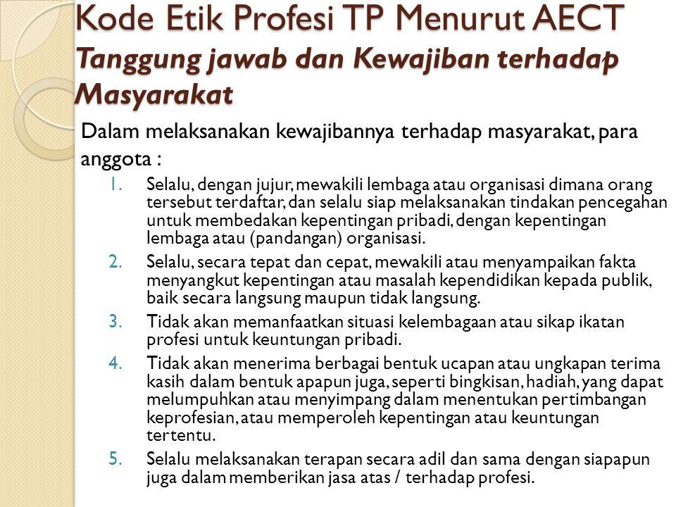 Kode Etik Profesi TP Menurut AECT Tanggung jawab dan Kewajiban terhadap Masyarakat Dalam melaksanakan kewajibannya terhadap masyarakat, para anggota :