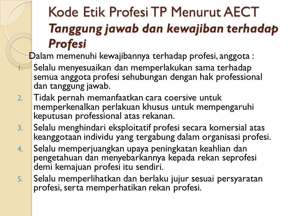 Kode Etik Profesi TP Menurut AECT Tanggung jawab dan kewajiban terhadap Profesi Dalam memenuhi kewajibannya terhadap profesi, anggota : 1. Selalu meny