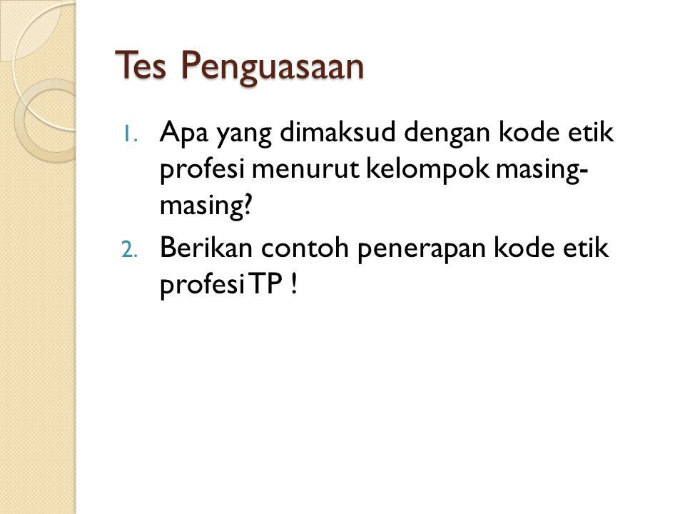 Tes Penguasaan 1. Apa yang dimaksud dengan kode etik profesi menurut kelompok masing- masing? 2. Berikan contoh penerapan kode etik profesi TP !
