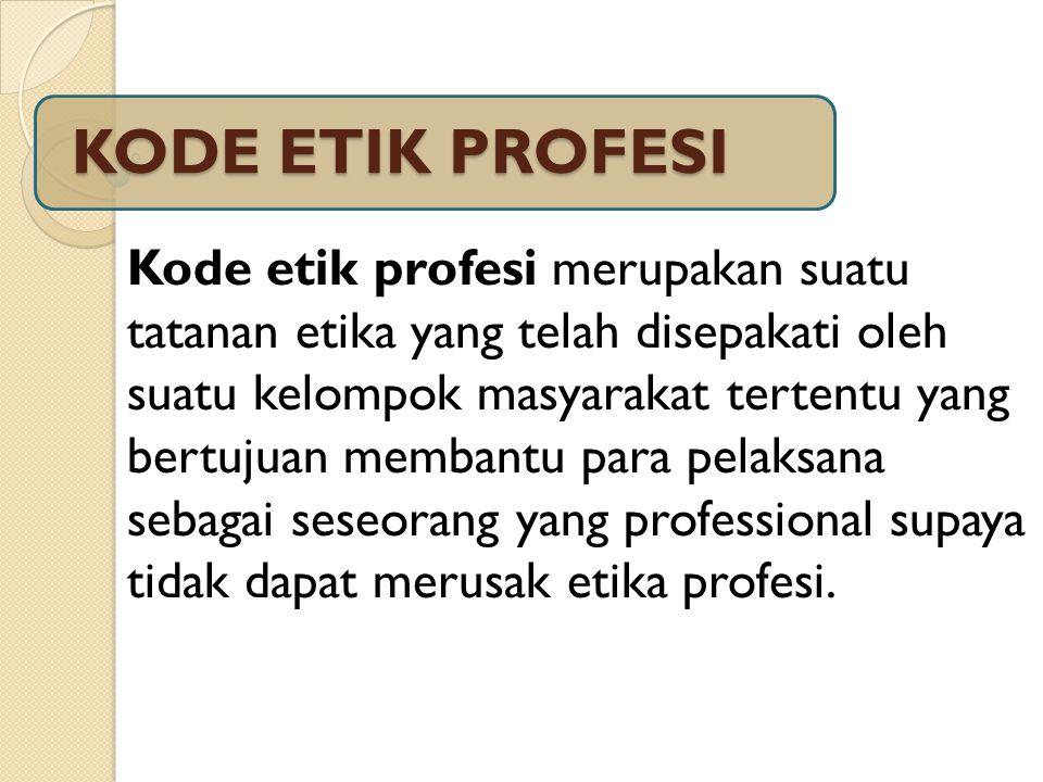 KODE ETIK PROFESI Kode etik profesi merupakan suatu tatanan etika yang telah disepakati oleh suatu kelompok masyarakat tertentu yang bertujuan membant