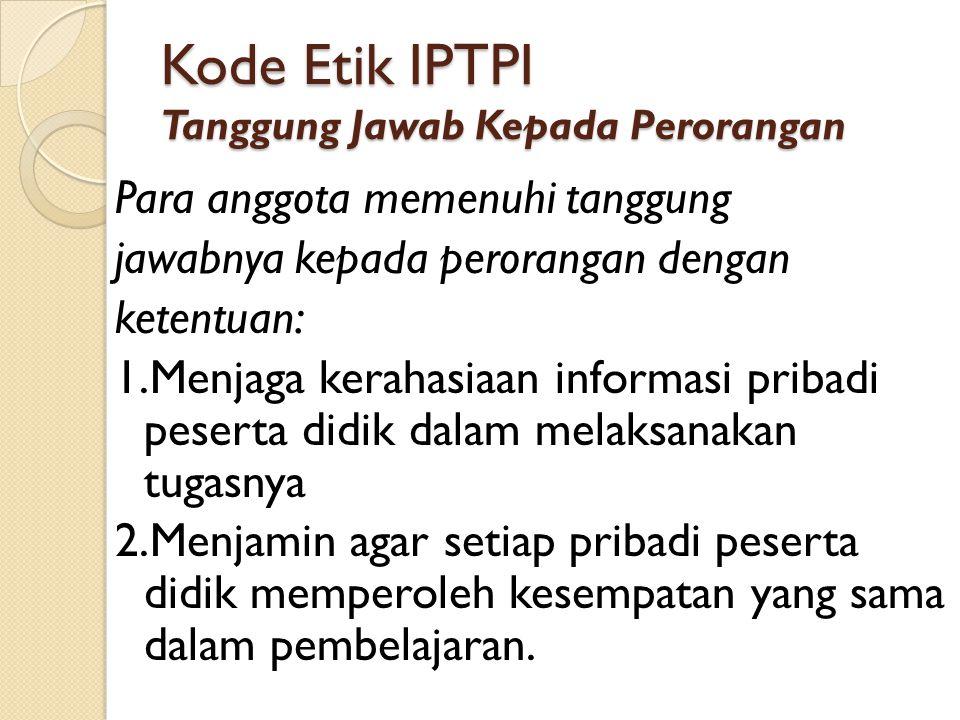 KODE ETIK IPTPI Tanggung Jawab Kepada Masyarakat Para anggota melaksanakan tanggung jawabnya kepada masyarakat dengan ketentuan : 1.Mengamalkan profesinya secara jujur & wajar untuk kepentingan sesama, masyarakat, bangsa & negara.