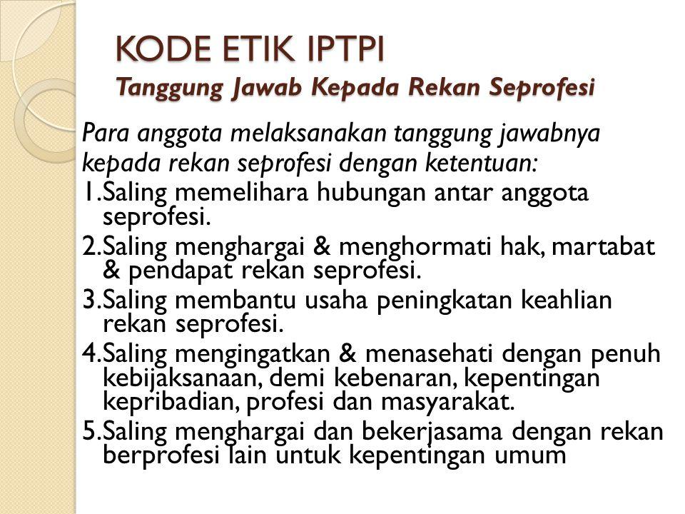 KODE ETIK IPTPI Tanggung Jawab Kepada Rekan Seprofesi Para anggota melaksanakan tanggung jawabnya kepada rekan seprofesi dengan ketentuan: 1.Saling me